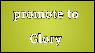 Promote to Glory Meaning