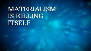 Materialism is killing itself