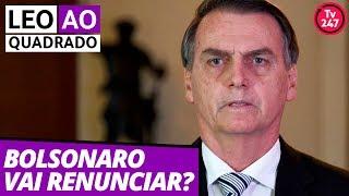 Leo ao quadrado: Bolsonaro vai renunciar?