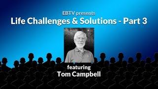 Life Challenges & Solutions: Being the Change with Tom Campbell (part 3 of 3)