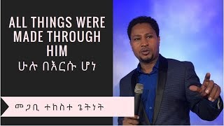 All things were made through him  - Pastor Tekeste Getnet