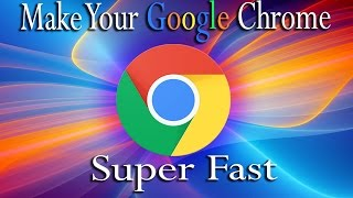 How To Make Google Chrome Run Amazing Faster 2015