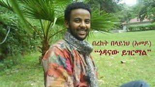 "Ethiopia | Amharic poem: Bereket Belayneh (Amedo) - ""Godanaw Yigermal"""