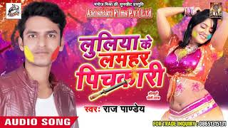 सुपरहिट होली गीत लुलिया के लमहर पिचकारी Raj Pandey Latest Bhojpuri Hit Holi SOng 2018