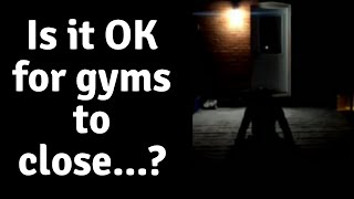 Real Talk : Is it 'Okay' for Gyms to be taken away from us...?