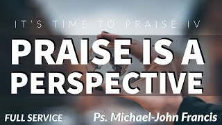 Praise is a perspective- It's Time To Praise IV- Ps MJ Francis