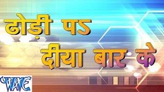 ढोंढ़ी प दिया बार के - Dhondhi Pa Diya Bar Ke - Bhojpuri Hot Songs 2015 HD
