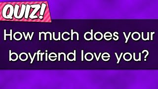 Quiz : How much does your boyfriend love you?