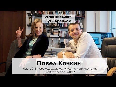 Павел Кочкин ч.2. В поисках смысла. Как научиться отдавать. Как стать брендом. Мифы конкуренции