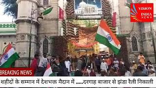Vision India News शहीदों के सम्मान में देशभक्त मैदान में .....दरगाह बाजार से झंडा रैली निकाली