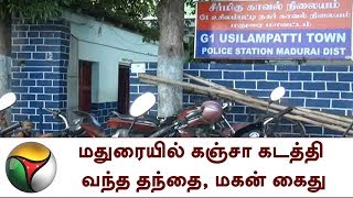 மதுரையில் கஞ்சா கடத்தி வந்த தந்தை, மகன் கைது   Ganja, arrest, Madurai