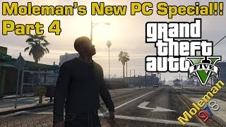 Moleman's New PC Special!! Part 4 | Grand Theft Auto V | I LOVE THIS GAME!