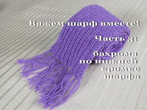 Вяжем шарф вместе! Часть 3. Окончание работы, бахрома по нижней кромке шарфа