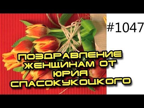 8 марта. Поздравление женщинам от Юрия Спасокукоцкого