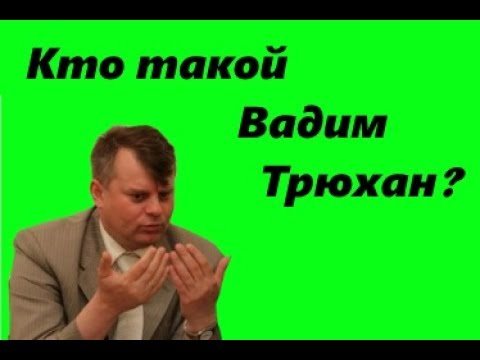 Кто такой Вадим Трюхан?