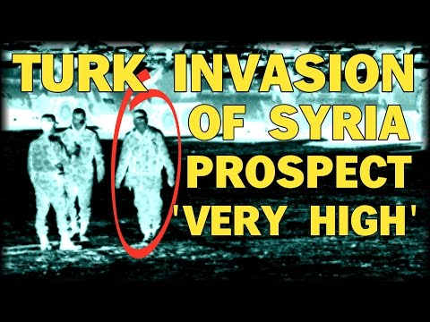 PROSPECT OF TURK INVASION OF SYRIA 'VERY HIGH'