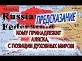 Предсказание - Россия и Аляска! Кому принадлежит Аляска с позиции духовных миров, США или России?!