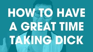 How to have a great time taking dick