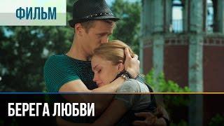 Берега любви - Мелодрама | Фильмы и сериалы - Русские мелодрамы