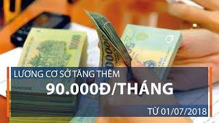 Lương cơ sở tăng thêm 90.000đ/tháng từ 01/07/2018 | VTC1