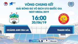 HOÀNG ANH GIA LAI - THANH HÓA | VCK U15 QUỐC GIA - NEXT MEDIA 2019 | NEXT SPORTS