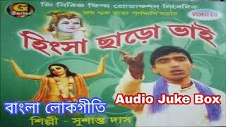 Hingsa Chharo Bhai | হিংসা ছাড়ো ভাই | Bangla Loko Geeti | Sushanta Das | AUDIO JUKEBOX