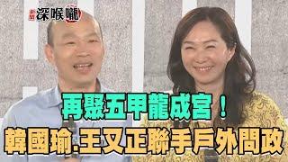 2019.06.17新聞深喉嚨 再聚五甲龍成宮 韓國瑜、王又正聯手戶外問政!