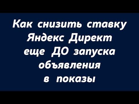 Как правильно снизить ставку Яндекс Директ еще ДО запуска.Снизить ставку Яндекс Директ.