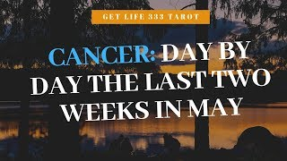CANCER: DAY BY DAY THE LAST 2 WEEKS OF MAY!!