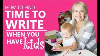 How to Find Time to Write when you Have Kids