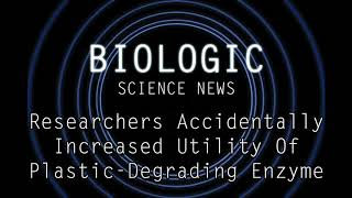 Science News - Researchers Accidentally Increased Utility Of Plastic-Degrading Enzyme