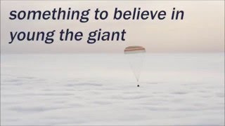 YOUNG THE GIANT - SOMETHING TO BELIEVE IN LYRICS