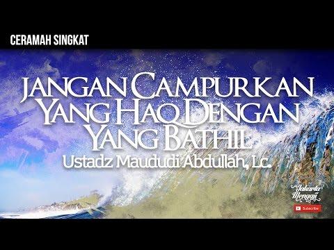 Jangan Campurkan Yang Haq Dengan Yang Bathil - Ustadz Maududi Abdullah, Lc.
