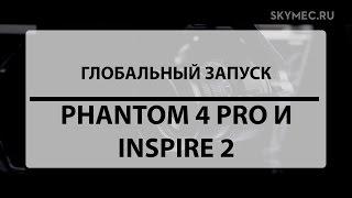 DJI – Inspire 2 и Phantom 4 Pro. Глобальный запуск