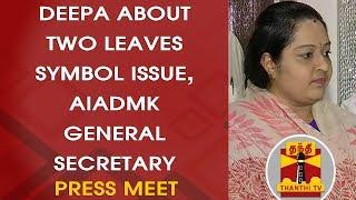 Deepa Meet about Two Leaves Symbol Issue, AIADMK Gen.Secretary   FULL PRESS MEET