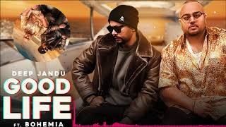 Good Life (Full Audio ) | Deep Jandu Feat. Bohemia | Sukh Sanghera | Latest Punjabi Songs 2018