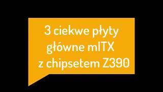 3 ciekawe płyty główne mITX z chipsetem Z390