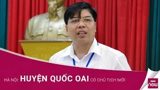 Hà Nội: Huyện Quốc Oai có chủ tịch mới | VTC Now