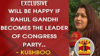 EXCLUSIVE : Will be happy if Rahul Gandhi becomes the leader of Congress party – Kushboo