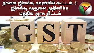 நாளை ஜிஎஸ்டி கவுன்சில் கூட்டம்..! ஜிஎஸ்டி வசூலை அதிகரிக்க மத்திய அரசு திட்டம் | GST