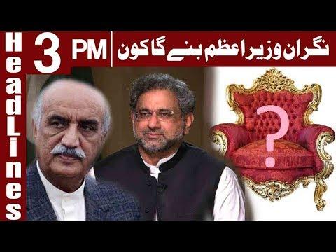 PM Abbasi, Khursheed Shah Fail To Agree On Caretaker PM - Headlines 3PM - 18 May 2018 - Express News