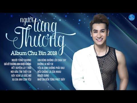 Album Người Từng Thương - Chu Bin || Những Ca Khúc Mới Hay Nhất 2018 của Chu Bin thumbnail