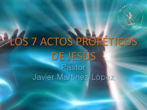 Los 7 actos proféticos de Jesús (Pastor Javier Martínez López)