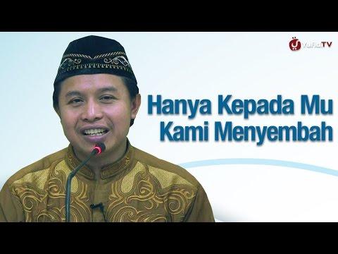 Hanya Kepada Mu Kami Menyembah Dan Hanya Kepada Mu Kami Memohon Pertolongan - Ustadz Abu Muhammad