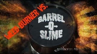 Weed Burner Vs. Barrel 'O' Slime