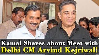 Kamal Shares about Meet with Delhi CM Arvind Kejriwal!