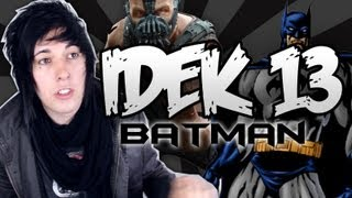 IDEK 13 - THE DARK KNIGHT RISES!