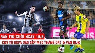 BẢN TIN CUỐI NGÀY 18/8   CĐV tố UEFA dàn xếp M10 thắng CR7 & Van Dijk – C.Phượng nhận tin vui ở Bỉ