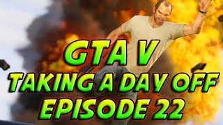 Grand Theft Auto 5 - GTA 5 - Episode 22 - Taking A Day Off & More!