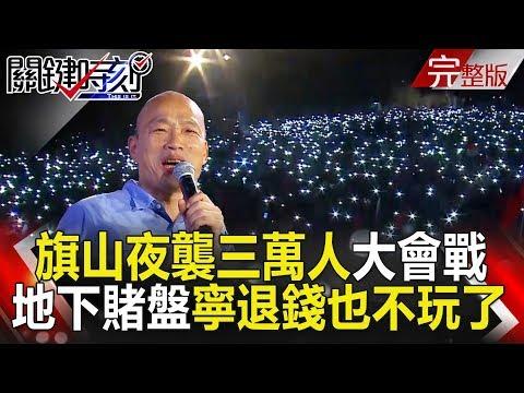 台灣-關鍵時刻-20181109 韓國瑜旗山夜襲三萬人大會戰 地下賭盤縮手「寧退錢也不敢玩了」!